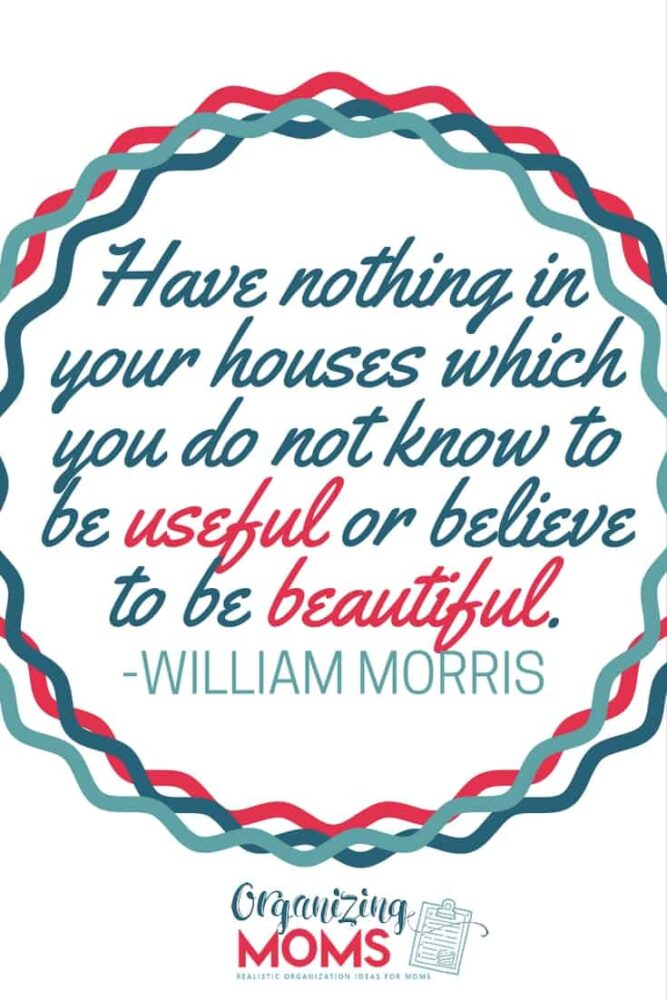 Have nothing in your houses which you do not know to be useful or believe to be beautiful. - William Morris
