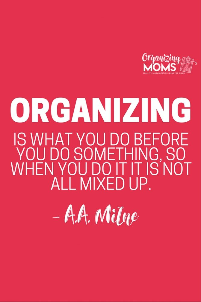 Organizing is what you do before you do something, so when you do it, it is not all mixed up. - A.A. Milne