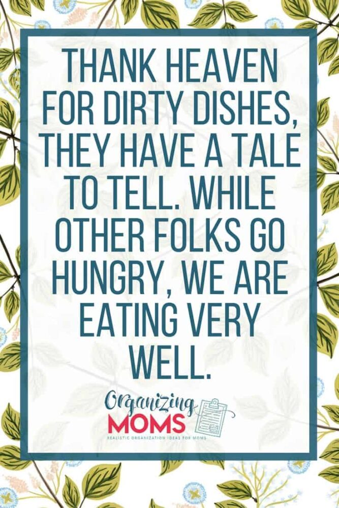 Thank heaven for dirty dishes, they have a tale to tell. While other folks go hungry, we are eating very well.