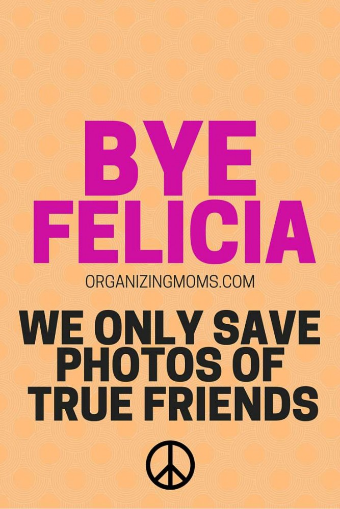Bye Felicia! Create your own story by decluttering pictures of people you'd rather forget.