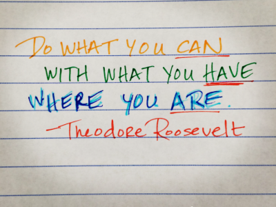 Do what you can with what you have where you are. Theodore Roosevelt