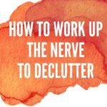 How to Find the Nerve to Declutter