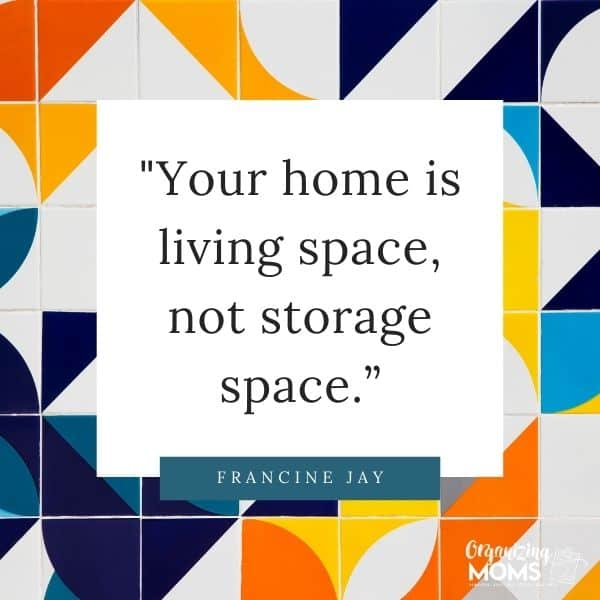 Your home is living space, not storage space.