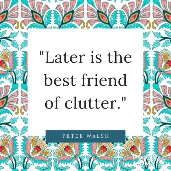 Later is the best friend of clutter.