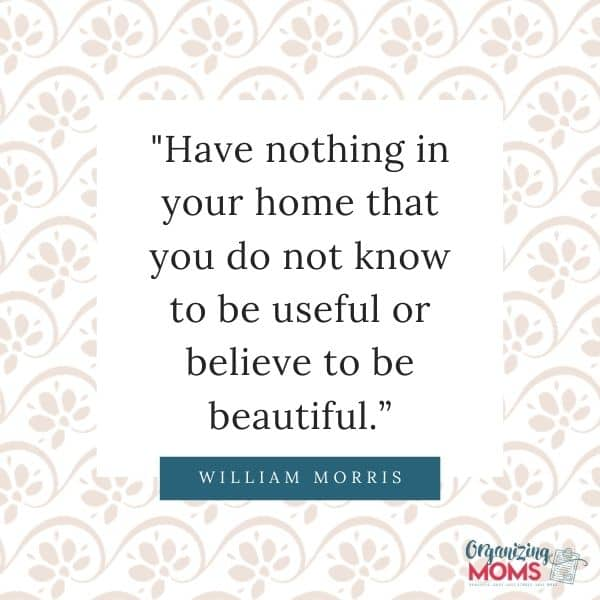 Have nothing in your home that you do not know to be useful or believe to be beautiful.
