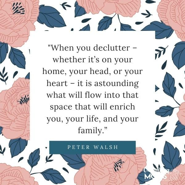 "Quote from Peter Walsh on floral background - ""When you declutter - whether it\'s on your home, in your head, or your heart - it is astounding what will flow into that space that will enrich you, your life, and your family.\"""