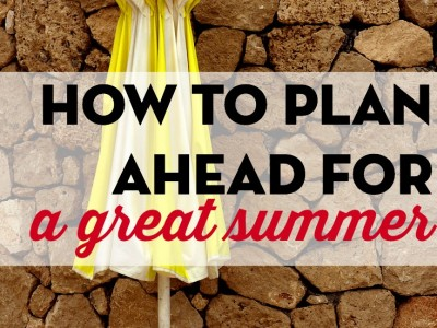 How to make sure you have the best summer yet. Tips to help you plan ahead for a great summer.