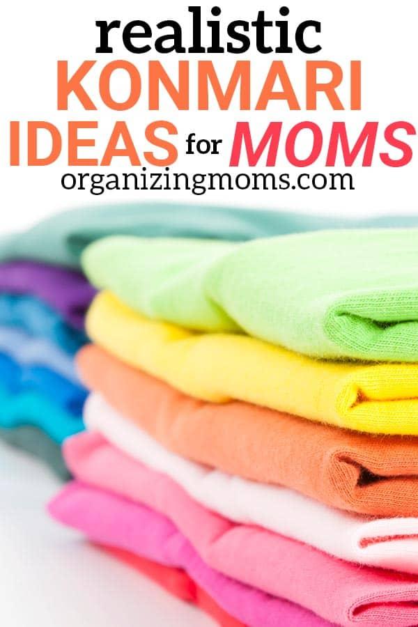 text - Realistic Konmari Ideas for Moms organizingmoms.com Image of colorful folded clothes, closeup